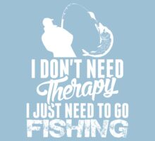 I Dont Need Therapy I Just Need To Go Fishing by classydesigns