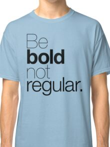Be bold not regular. Classic T-Shirt