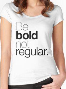 Be bold not regular. Women's Fitted Scoop T-Shirt
