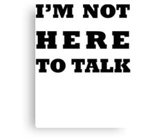 I'M NOT HERE TO TALK Canvas Print