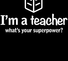 I'm A TEACHER What's Your Super Power? by fancytees