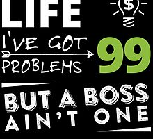 ENTREPRENEUR LIFE I'VE GOT 99 PROBLEMS BUT A BOSS AIN'T ONE by cutetees