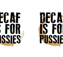 Decaf is for Pussies by maniacreations