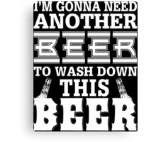 I'm Gonna Need Another Beer To Wash Down This Beer - Custom Tshirt Canvas Print
