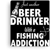 Just Another Beer Drinker With A Fishing Addiction - Custom Tshirt Canvas Print