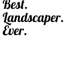 Best. Landscaper. Ever. by GiftIdea