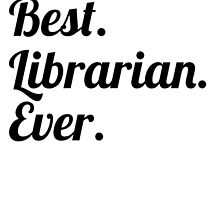 Best. Librarian. Ever. by GiftIdea