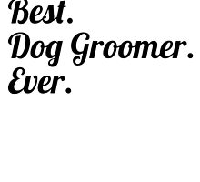 Best. Dog Groomer. Ever. by GiftIdea