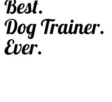 Best. Dog Trainer. Ever. by GiftIdea