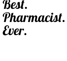 Best. Pharmacist. Ever. by GiftIdea