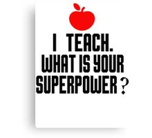I TEACH.WHAT IS YOUR SUPERPOWER? Canvas Print