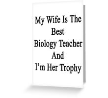 My Wife Is The Best Biology Teacher And I'm Her Trophy  Greeting Card