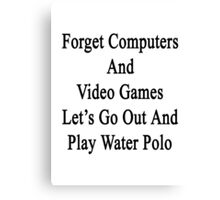 Forget Computers And Video Games Let's Go Out And Play Water Polo  Canvas Print