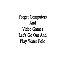 Forget Computers And Video Games Let's Go Out And Play Water Polo  by supernova23