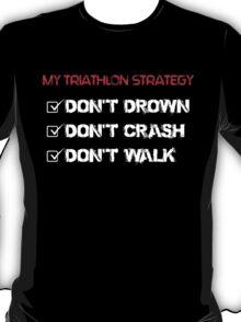 my triathlon strategy don't drown don't crash don't walk T-Shirt