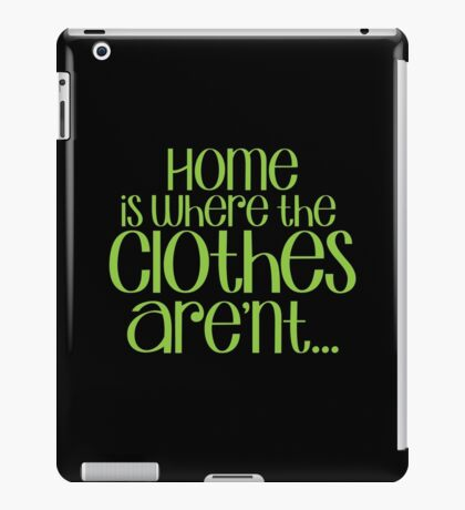Home is where the CLOTHES ARENT! in green iPad Case/Skin