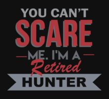 You Can't Scare Me I'm A Retired Hunter - Custom Tshirt by custom333