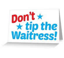 Don't TIP the waitress Greeting Card