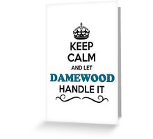 Keep Calm and Let DAMEWOOD Handle it Greeting Card