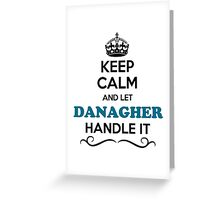 Keep Calm and Let DANAGHER Handle it Greeting Card