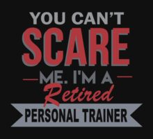 You Can't Scare Me I'm A Retired Personal Trainer - Custom Tshirt by custom333