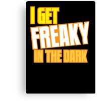 I GET FREAKY in the DARK Canvas Print