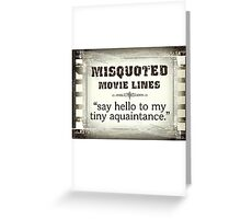 MISQUOTED MOVIE LINES - tiny aquaintance Greeting Card