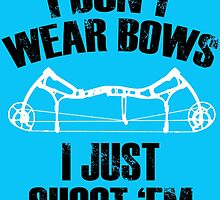 I DON'T WEAR BOWS I JUST SHOOT 'EM by BADASSTEES