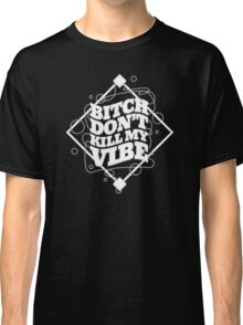 BITCH DON'T KILL MY VIBE Classic T-Shirt