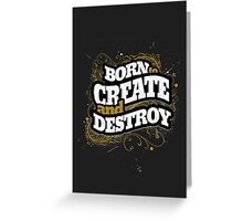 BORN TO CREATE AND DESTROY Greeting Card