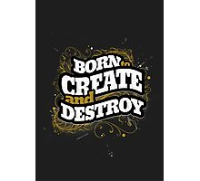 BORN TO CREATE AND DESTROY Photographic Print