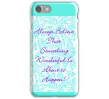Always Believe That Something Wonderful Is About To Happen! iPhone Case/Skin