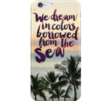 We Dream in Colors Borrowed From the Sea iPhone Case/Skin