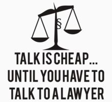 Talk Is Cheap Until You Need A Lawyer by mralan