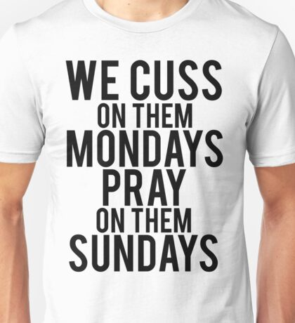 We Cuss On Them Mondays Pray On Them Sundays. Unisex T-Shirt