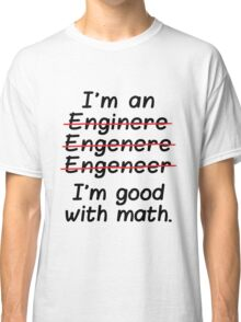 I'm an Engineer I'm Good at Math Classic T-Shirt