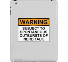 WARNING: SUBJECT TO SPONTANEOUS OUTBURSTS OF NERD TALK iPad Case/Skin