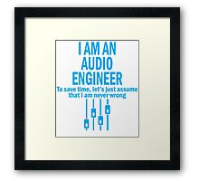 I AM AN AUDIO ENGINEER TO SAVE TIME, LET'S JUST ASSUME THAT I AM NEVER WRONG Framed Print