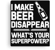 I MAKE BEER DISAPPEAR WHAT'S YOUR SUPERPOWER? Canvas Print