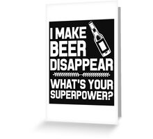 I MAKE BEER DISAPPEAR WHAT'S YOUR SUPERPOWER? Greeting Card