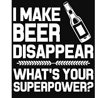 I MAKE BEER DISAPPEAR WHAT'S YOUR SUPERPOWER? Photographic Print