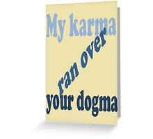 My Karma Ran Over Your Dogma Greeting Card