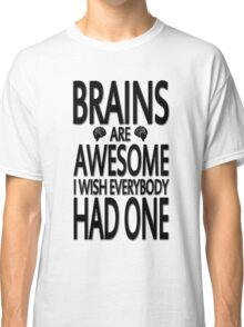 Brains Are Awesome I Wish Everybody Had One Classic T-Shirt
