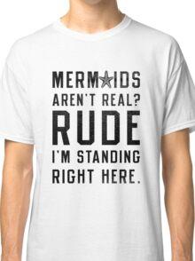 Mermaids Aren't Real? Classic T-Shirt