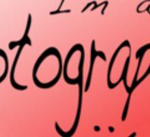 It's Ok, I'm a photographer Sticker