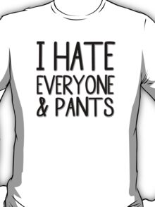I Hate Everyone And Pants T-Shirt