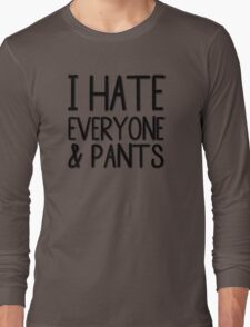 I Hate Everyone And Pants Long Sleeve T-Shirt