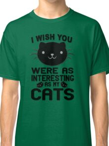 I Wish You Were As Interesting As My Cats  Classic T-Shirt
