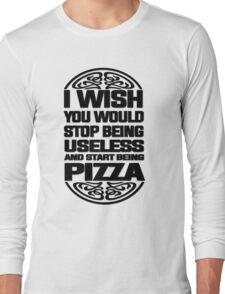 I Wish You Would Stop Being Useless and Start Being Pizza Long Sleeve T-Shirt