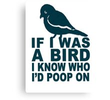 If I Was A Bird I Know Who I'd Poop On  Canvas Print